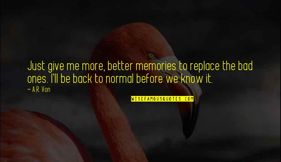 Abjectly Quotes By A.R. Von: Just give me more, better memories to replace