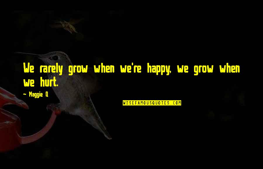 Abjectly Quotes By Maggie Q: We rarely grow when we're happy, we grow