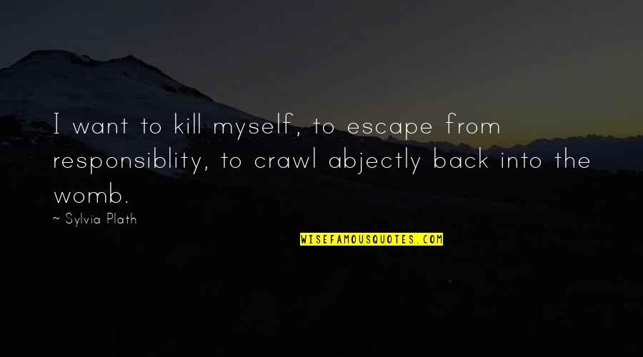 Abjectly Quotes By Sylvia Plath: I want to kill myself, to escape from