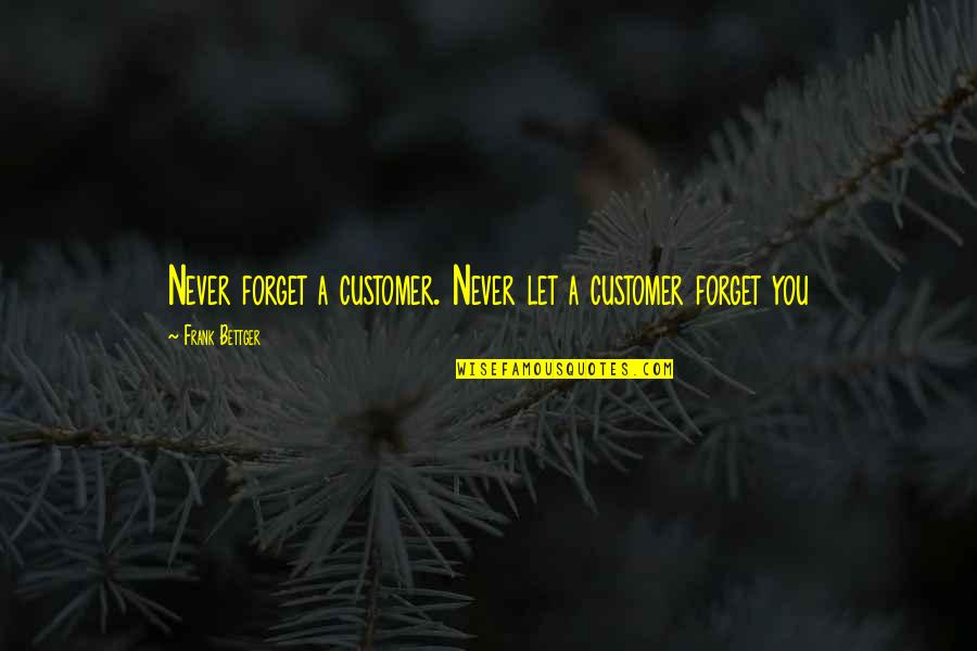 Abjuring Quotes By Frank Bettger: Never forget a customer. Never let a customer