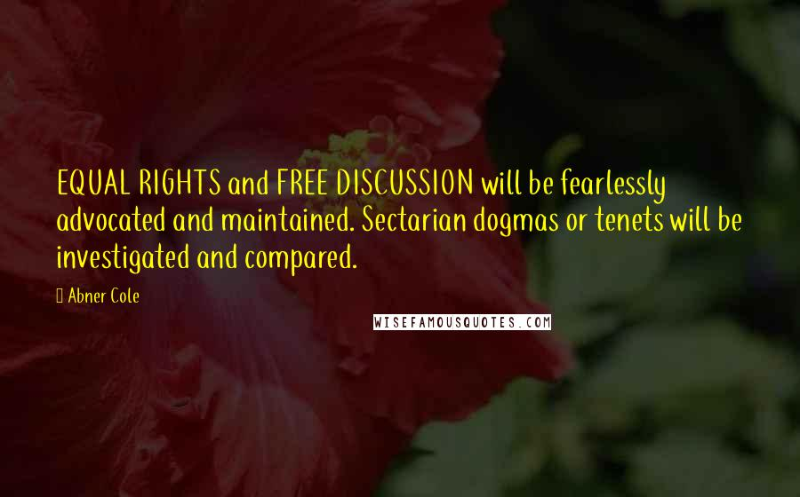 Abner Cole quotes: EQUAL RIGHTS and FREE DISCUSSION will be fearlessly advocated and maintained. Sectarian dogmas or tenets will be investigated and compared.