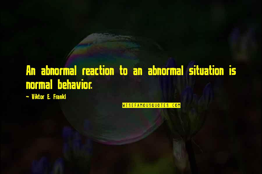 Abnormal Behavior Quotes By Viktor E. Frankl: An abnormal reaction to an abnormal situation is