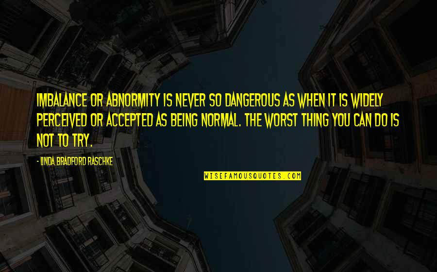 Abnormity Quotes By Linda Bradford Raschke: Imbalance or abnormity is never so dangerous as