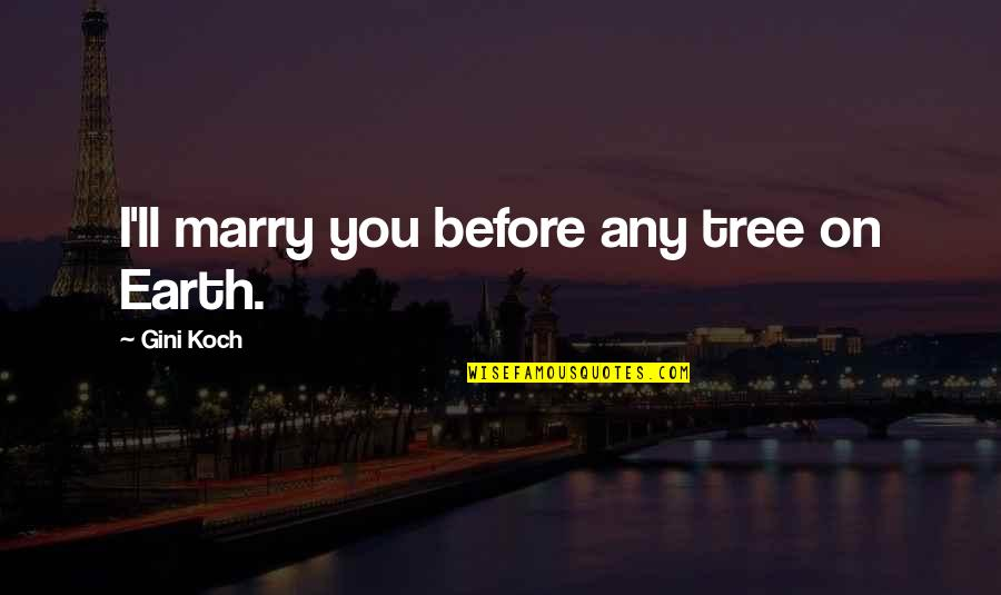 Abolishing The Death Penalty Quotes By Gini Koch: I'll marry you before any tree on Earth.