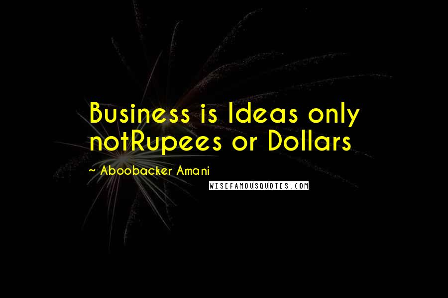 Aboobacker Amani quotes: Business is Ideas only notRupees or Dollars