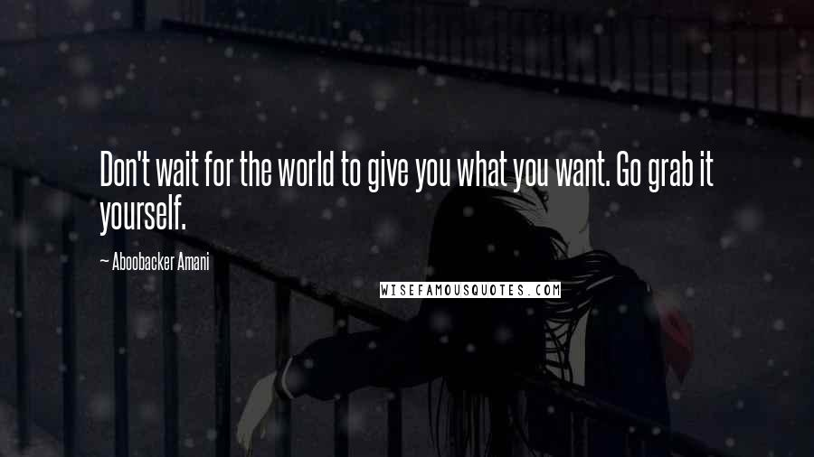 Aboobacker Amani quotes: Don't wait for the world to give you what you want. Go grab it yourself.