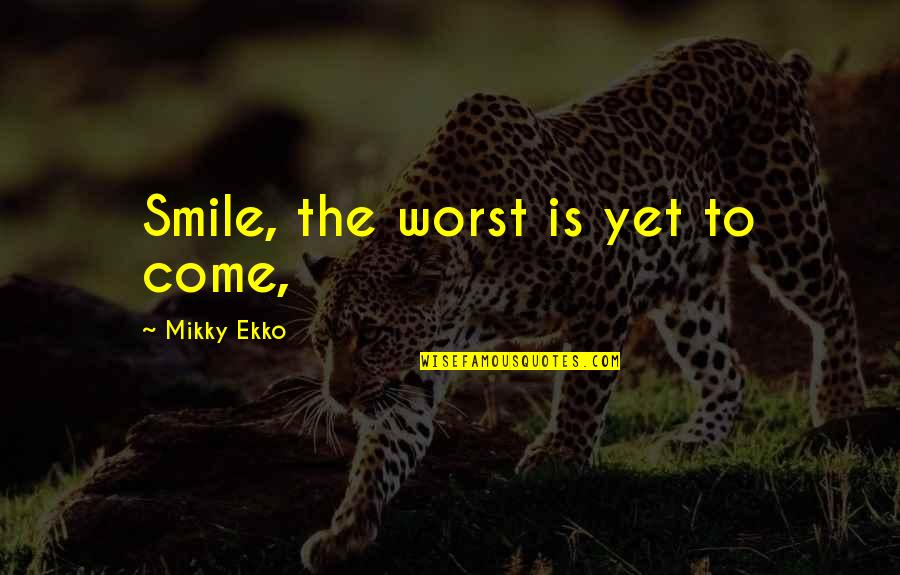 Abotu Quotes By Mikky Ekko: Smile, the worst is yet to come,