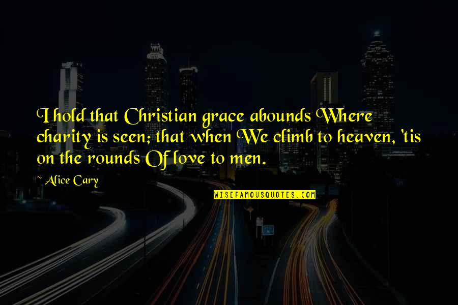 Abounds Quotes By Alice Cary: I hold that Christian grace abounds Where charity