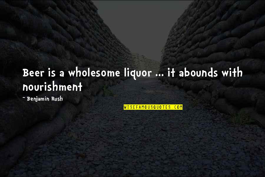 Abounds Quotes By Benjamin Rush: Beer is a wholesome liquor ... it abounds