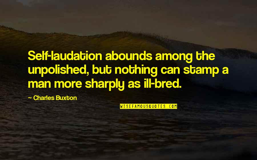 Abounds Quotes By Charles Buxton: Self-laudation abounds among the unpolished, but nothing can