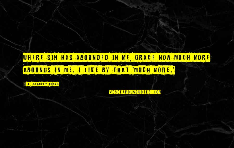 Abounds Quotes By E. Stanley Jones: Where sin has abounded in me, Grace now
