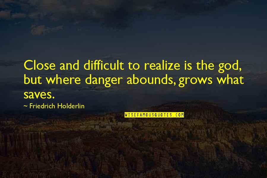 Abounds Quotes By Friedrich Holderlin: Close and difficult to realize is the god,