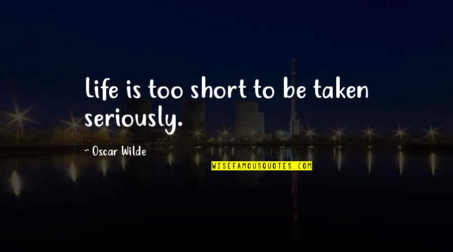 Abounds Quotes By Oscar Wilde: Life is too short to be taken seriously.