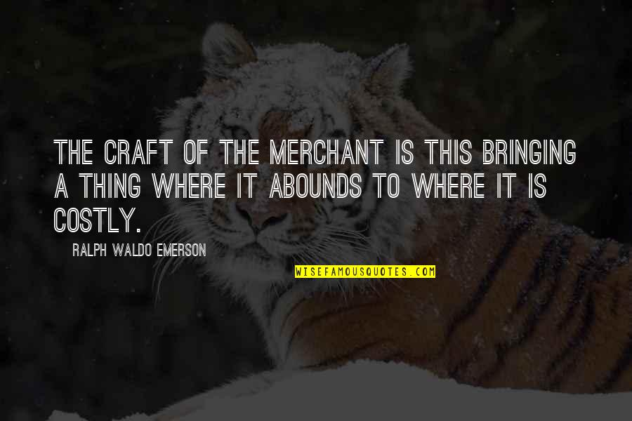 Abounds Quotes By Ralph Waldo Emerson: The craft of the merchant is this bringing