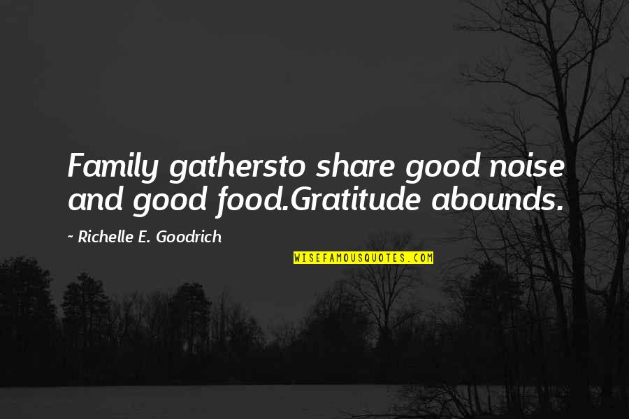 Abounds Quotes By Richelle E. Goodrich: Family gathersto share good noise and good food.Gratitude
