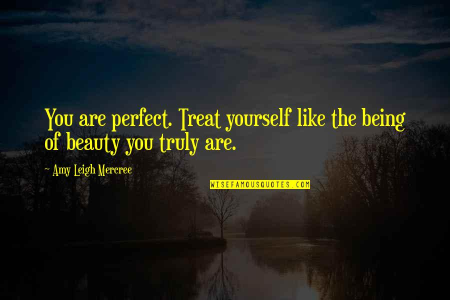 About Being Yourself Quotes By Amy Leigh Mercree: You are perfect. Treat yourself like the being
