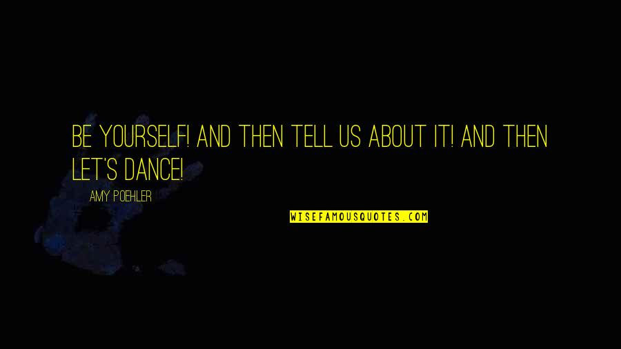 About Being Yourself Quotes By Amy Poehler: Be yourself! And then tell us about it!