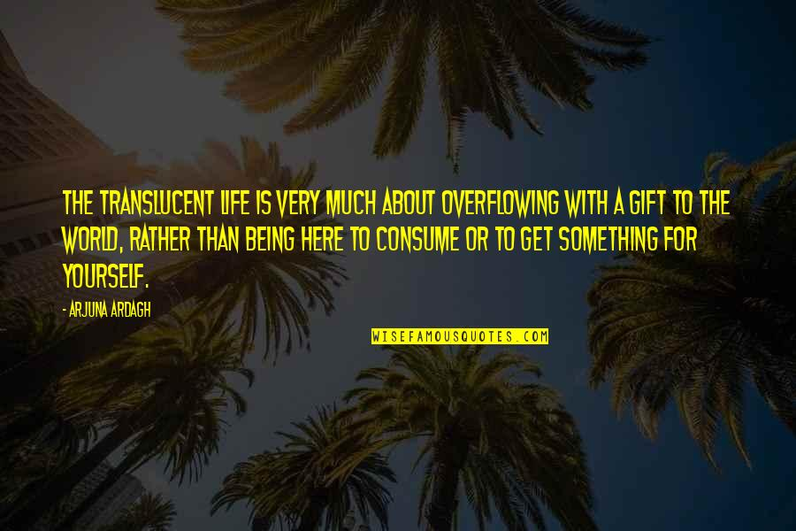 About Being Yourself Quotes By Arjuna Ardagh: The translucent life is very much about overflowing