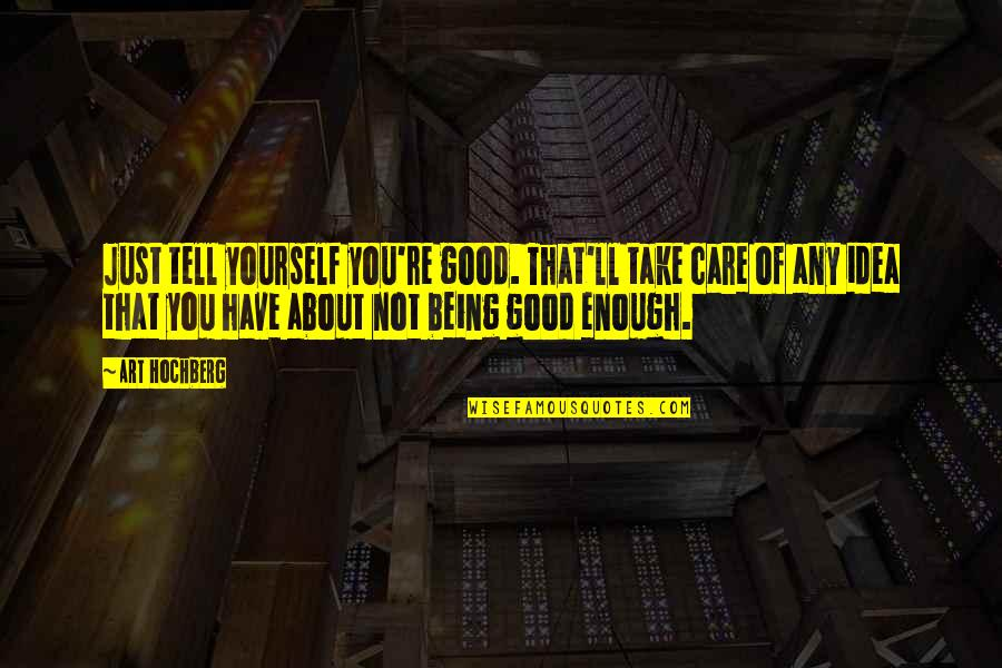 About Being Yourself Quotes By Art Hochberg: Just tell yourself you're good. That'll take care