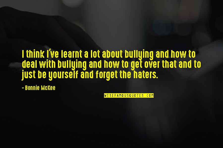 About Being Yourself Quotes By Bonnie McKee: I think I've learnt a lot about bullying