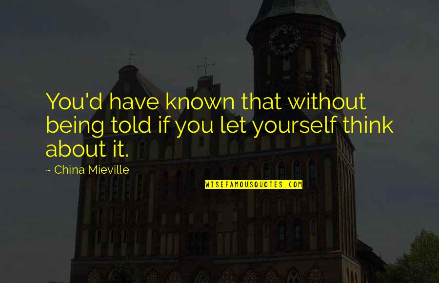 About Being Yourself Quotes By China Mieville: You'd have known that without being told if