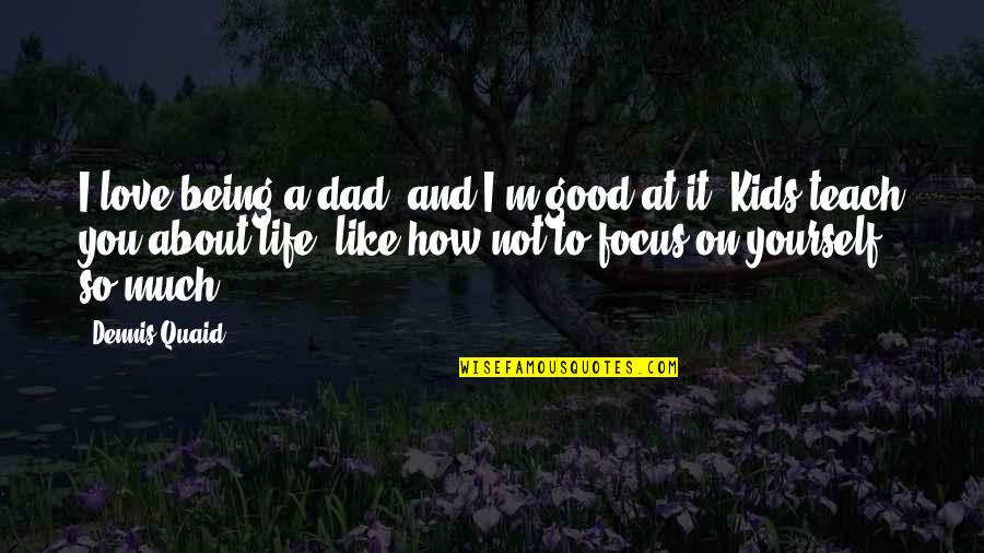 About Being Yourself Quotes By Dennis Quaid: I love being a dad, and I'm good
