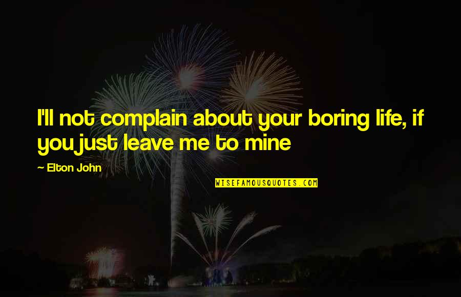 About Being Yourself Quotes By Elton John: I'll not complain about your boring life, if