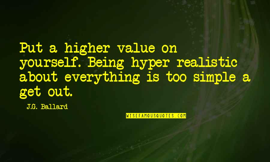 About Being Yourself Quotes By J.G. Ballard: Put a higher value on yourself. Being hyper-realistic