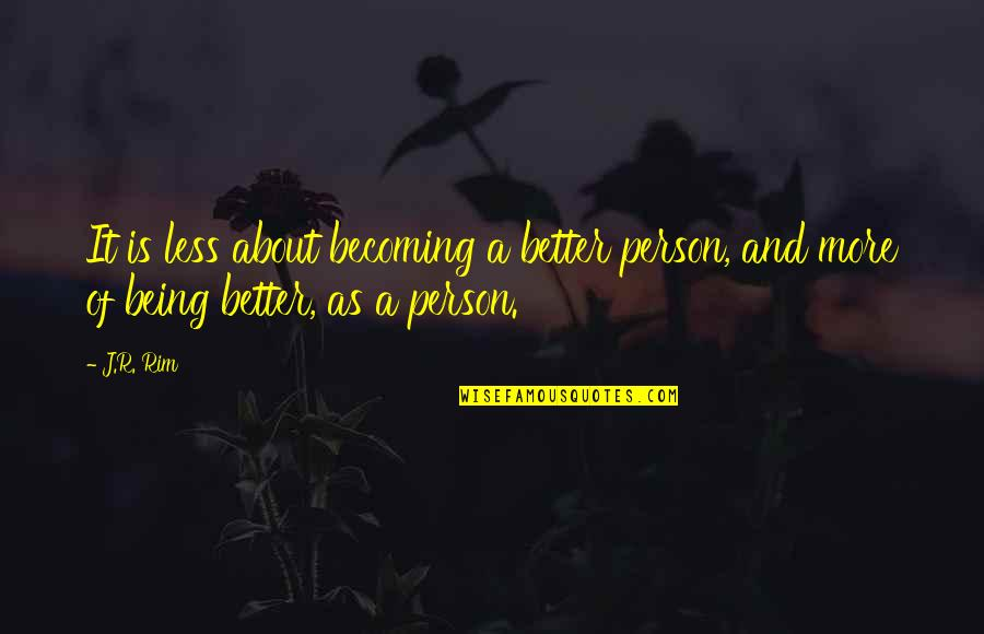 About Being Yourself Quotes By J.R. Rim: It is less about becoming a better person,