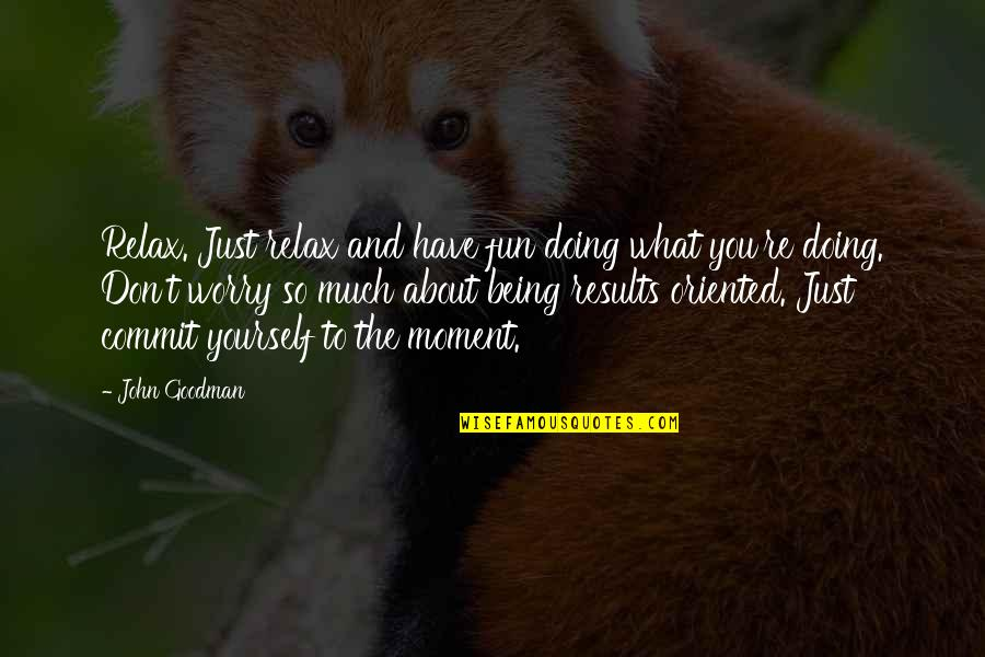 About Being Yourself Quotes By John Goodman: Relax. Just relax and have fun doing what