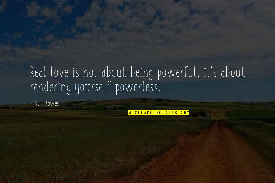 About Being Yourself Quotes By K.T. Bowes: Real love is not about being powerful, it's