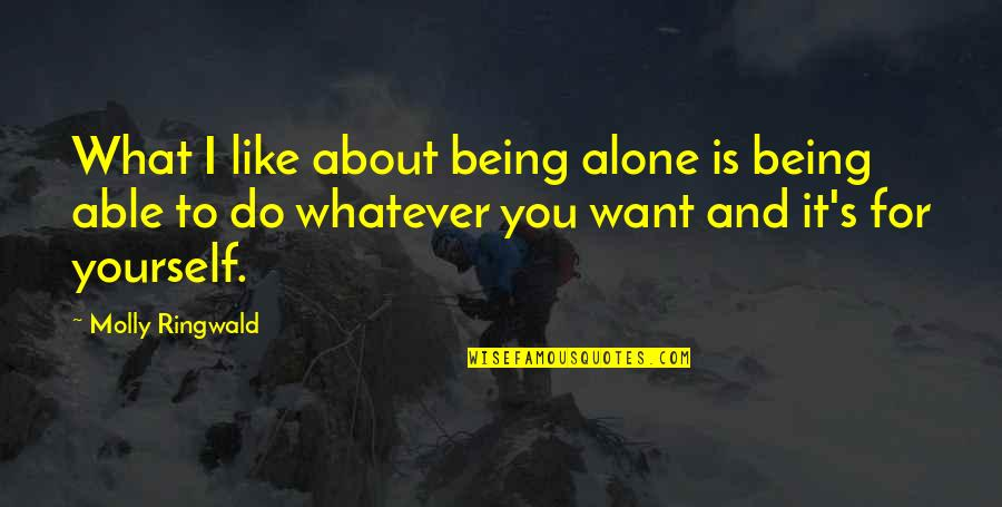 About Being Yourself Quotes By Molly Ringwald: What I like about being alone is being