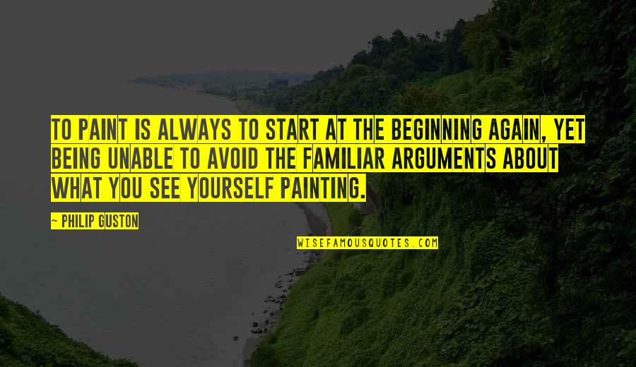 About Being Yourself Quotes By Philip Guston: To paint is always to start at the