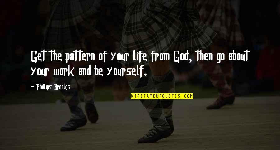 About Being Yourself Quotes By Phillips Brooks: Get the pattern of your life from God,