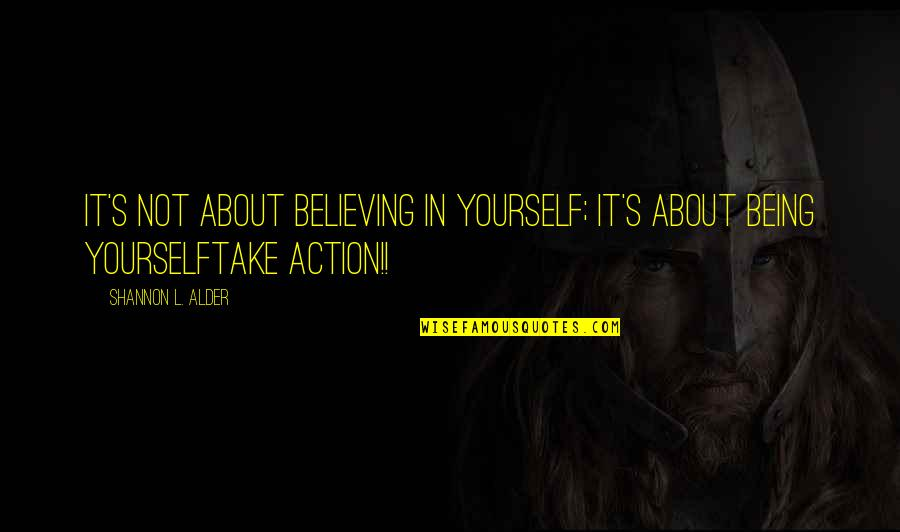 About Being Yourself Quotes By Shannon L. Alder: It's not about believing in yourself; it's about
