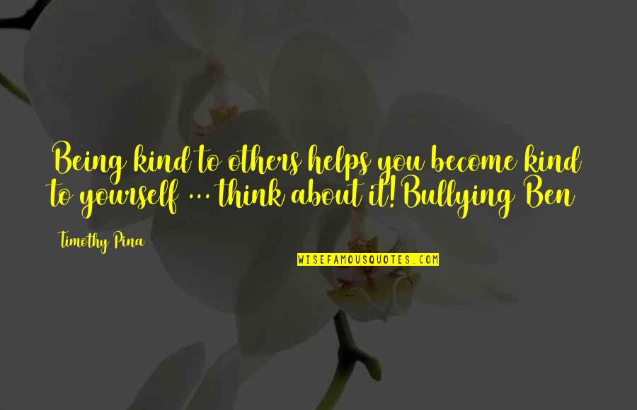 About Being Yourself Quotes By Timothy Pina: Being kind to others helps you become kind