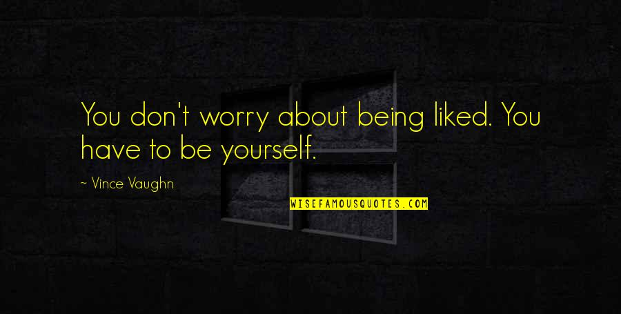 About Being Yourself Quotes By Vince Vaughn: You don't worry about being liked. You have