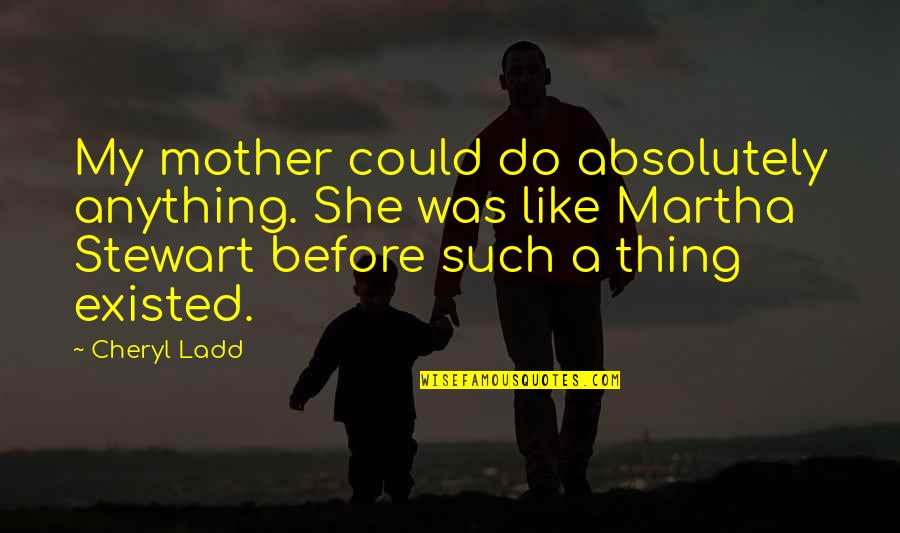 About Graduation Day Quotes By Cheryl Ladd: My mother could do absolutely anything. She was
