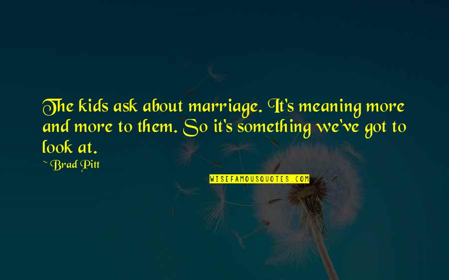 About Marriage Quotes By Brad Pitt: The kids ask about marriage. It's meaning more