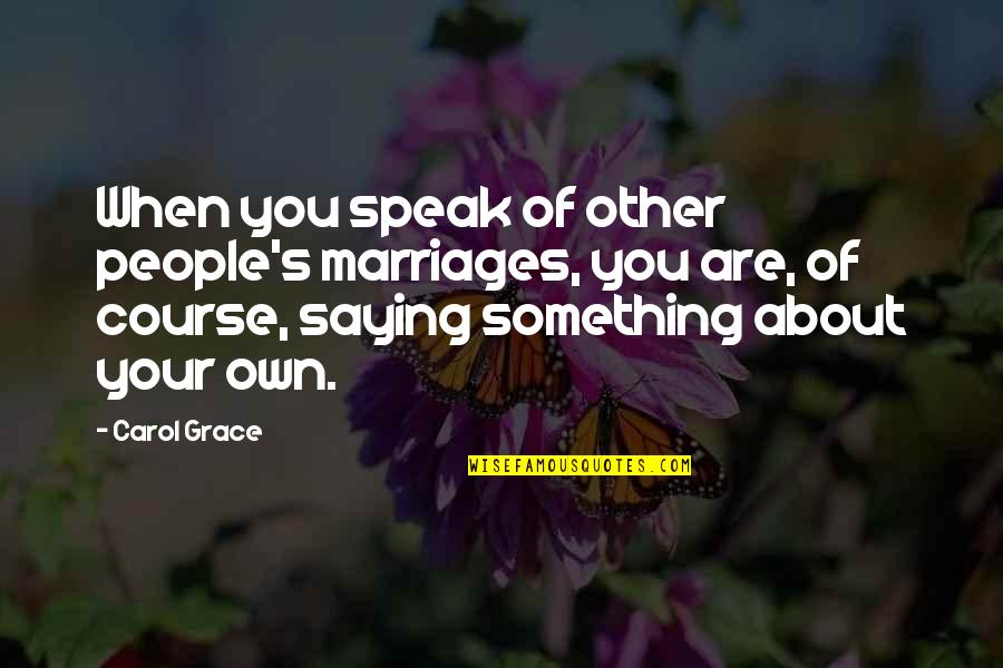 About Marriage Quotes By Carol Grace: When you speak of other people's marriages, you