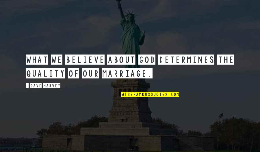 About Marriage Quotes By Dave Harvey: What we believe about God determines the quality