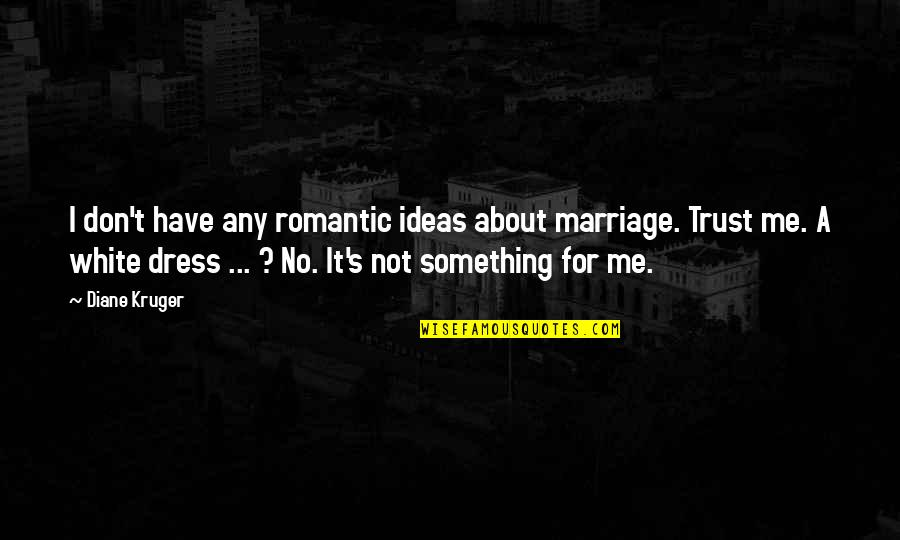 About Marriage Quotes By Diane Kruger: I don't have any romantic ideas about marriage.