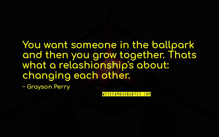 About Marriage Quotes By Grayson Perry: You want someone in the ballpark and then