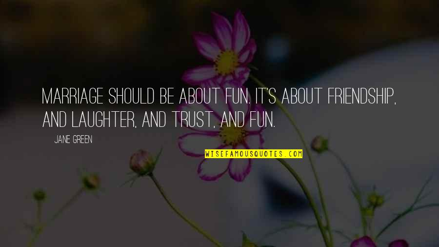 About Marriage Quotes By Jane Green: Marriage should be about fun. It's about friendship,