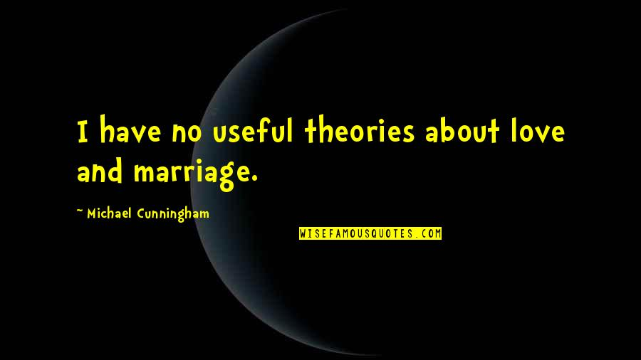 About Marriage Quotes By Michael Cunningham: I have no useful theories about love and