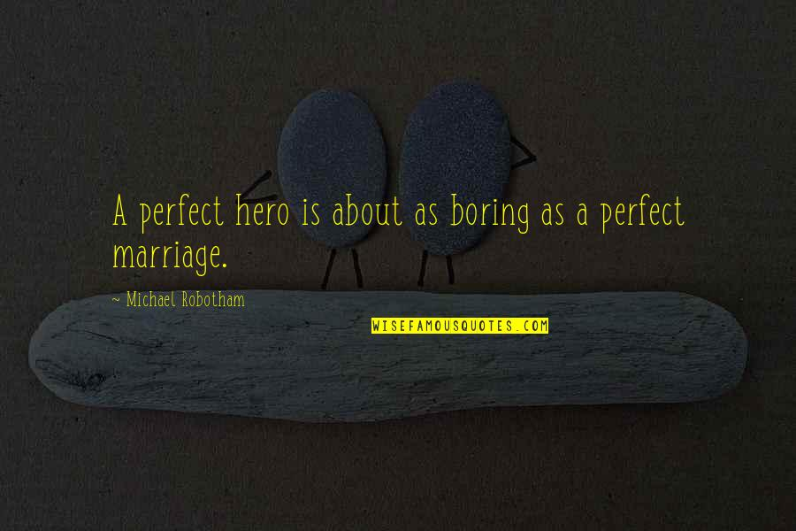 About Marriage Quotes By Michael Robotham: A perfect hero is about as boring as