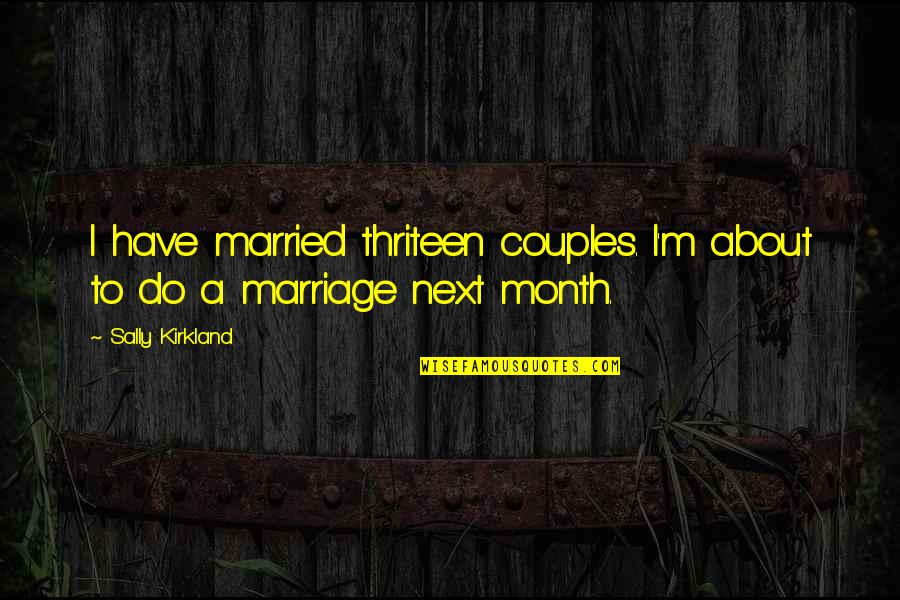 About Marriage Quotes By Sally Kirkland: I have married thriteen couples. I'm about to