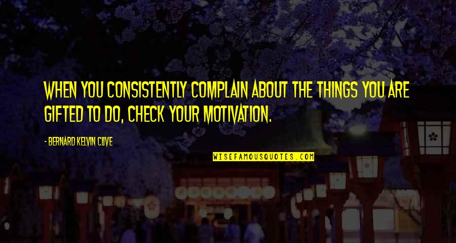 About Motivational Quotes By Bernard Kelvin Clive: When you consistently complain about the things you