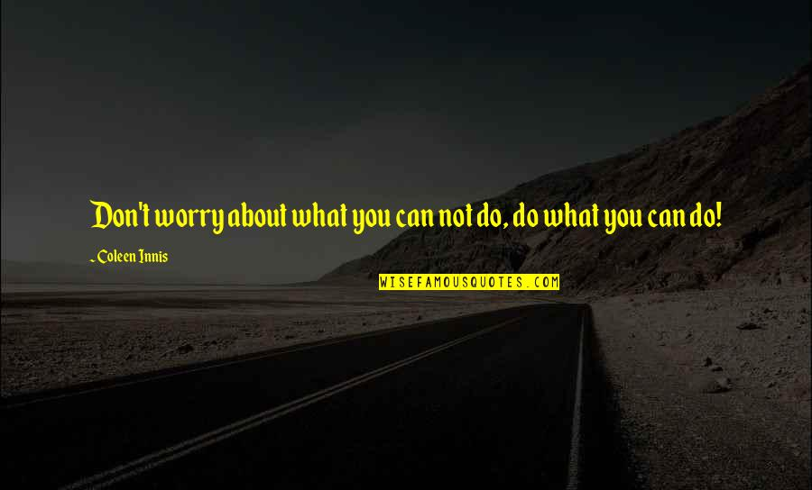 About Motivational Quotes By Coleen Innis: Don't worry about what you can not do,