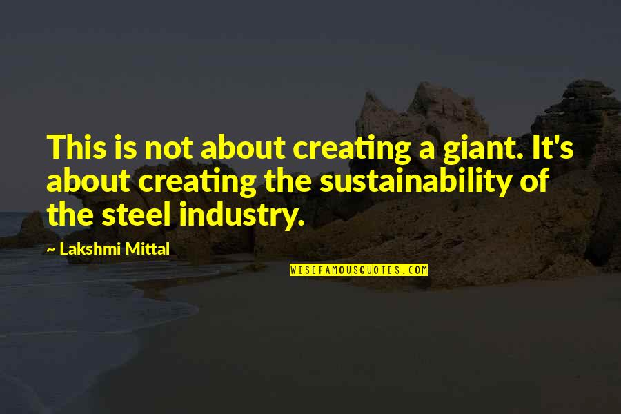 About Motivational Quotes By Lakshmi Mittal: This is not about creating a giant. It's